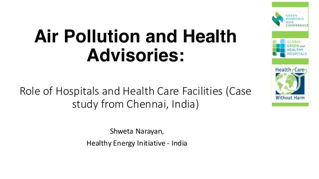 Air Pollution and Health Advisories: Role	of	Hospitals	and	Health	Care	Facilities	(Case	 study	from	Chennai,	India) Shweta...