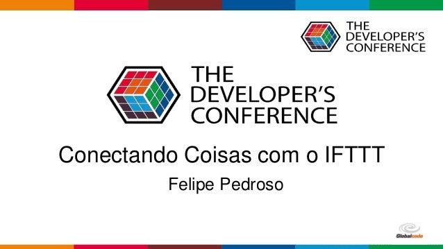 Globalcode – Open4educationGlobalcode – Open4education Conectando Coisas com o IFTTT Felipe Pedroso