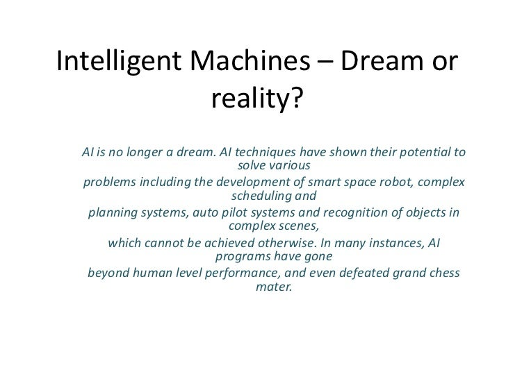 Intelligent Machines – Dream or             reality?  AI is no longer a dream. AI techniques have shown their potential to...