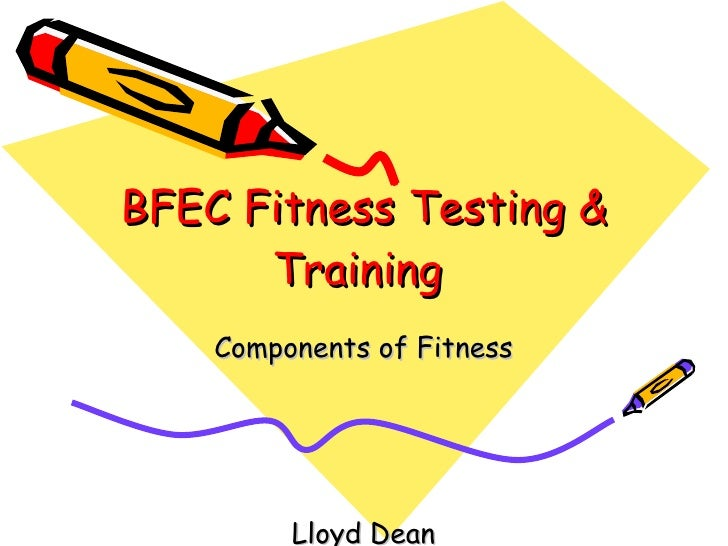 BFEC Fitness Testing & Training  Components of Fitness Lloyd Dean
