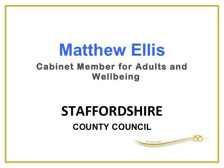 <ul><li>Matthew Ellis </li></ul><ul><li>Cabinet Member for Adults and Wellbeing </li></ul><ul><li>STAFFORDSHIRE </li></ul>...