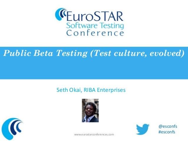 Public Beta Testing (Test culture, evolved)  Seth Okai, RIBA Enterprises  www.eurostarconferences.com  @esconfs  #esconfs