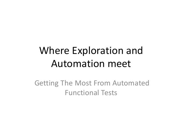 Where Exploration andAutomation meetGetting The Most From AutomatedFunctional Tests