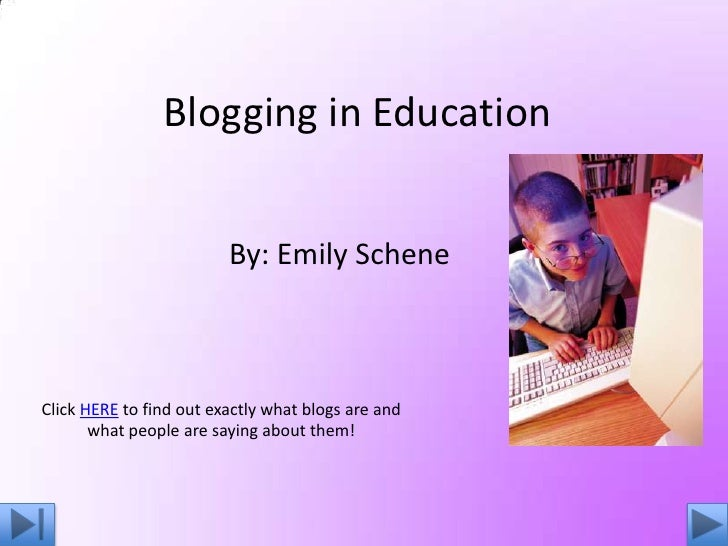 Blogging in Education                            By: Emily Schene    Click HERE to find out exactly what blogs are and    ...