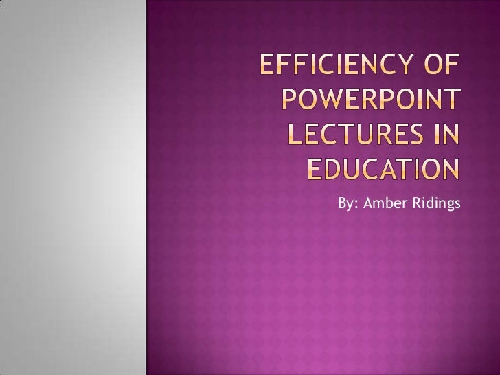 Efficiency of PowerPoint lectures in Education<br />By: Amber Ridings<br />