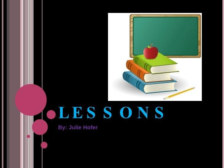 LESSONS By: Julie Hofer