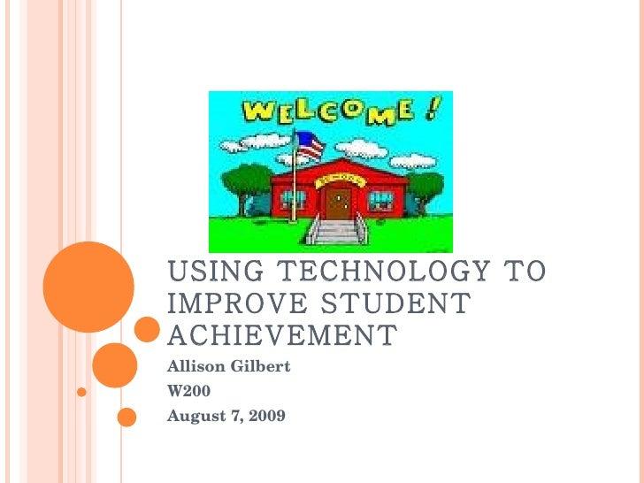 USING TECHNOLOGY TO IMPROVE STUDENT ACHIEVEMENT Allison Gilbert W200 August 7, 2009