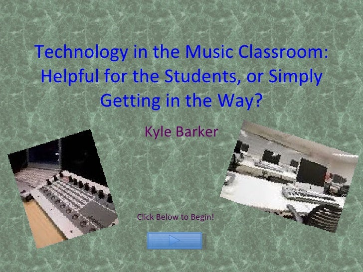 Technology in the Music Classroom: Helpful for the Students, or Simply Getting in the Way? Kyle Barker Click Below to Begin!