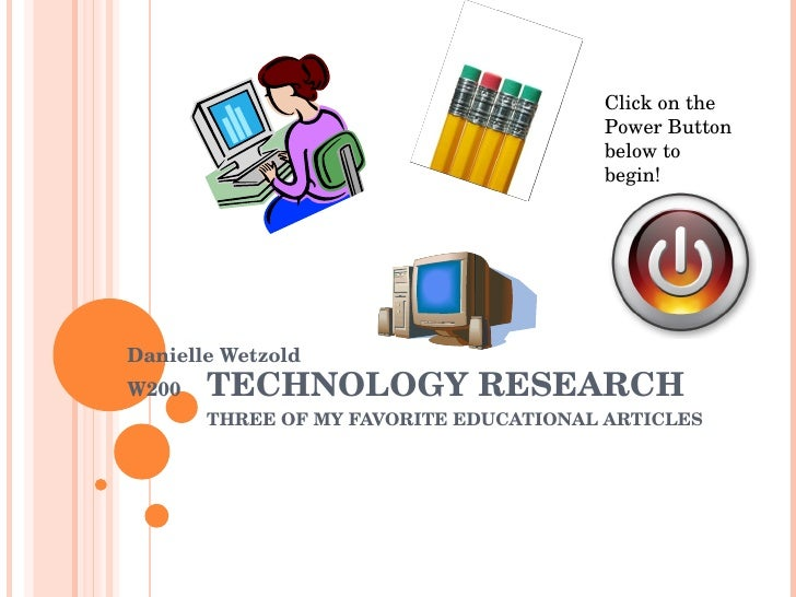 TECHNOLOGY RESEARCH THREE OF MY FAVORITE EDUCATIONAL ARTICLES Danielle Wetzold W200 Click on the Power Button below to beg...