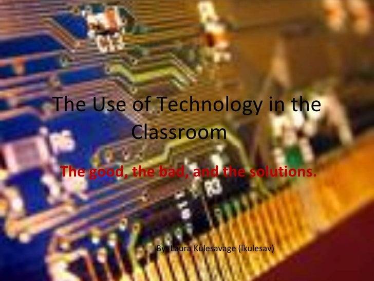 The Use of Technology in the Classroom The good, the bad, and the solutions. By: Laura Kulesavage (lkulesav)