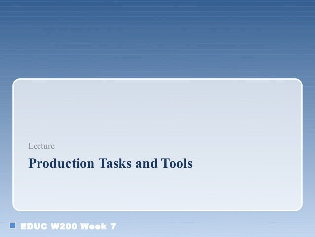 EDUC W200 Week 7 Production Tasks and Tools Lecture