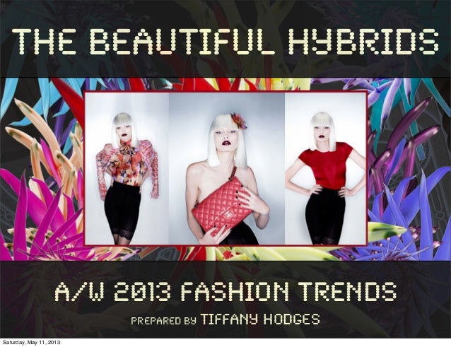 The Beautiful HybridsA/W 2013 Fashion TrendsPrepared By Tiffany HodgesSaturday, May 11, 2013