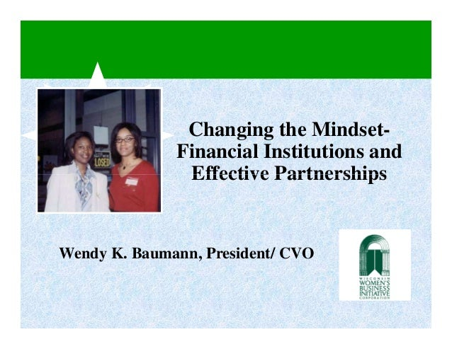 Changing the Mindset-              Financial Institutions and               Effective PartnershipsWendy K. Baumann, Presid...