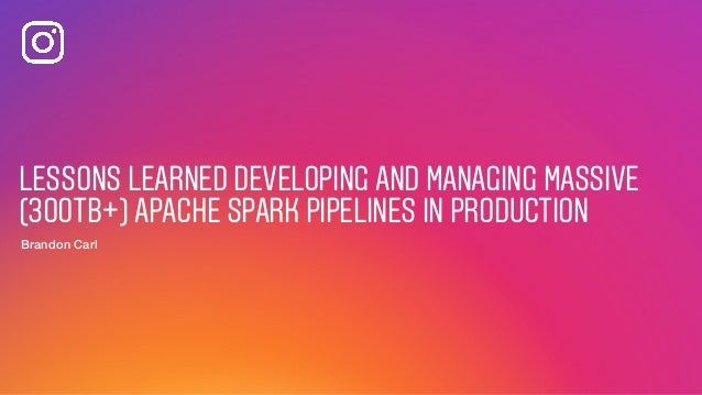 LESSONS LEARNED DEVELOPING AND MANAGING MASSIVE (300TB+) APACHE SPARK PIPELINES IN PRODUCTION Brandon Carl