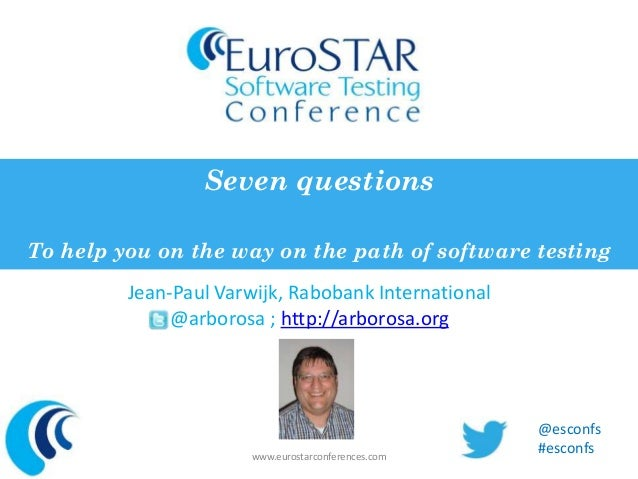 Seven questions  To help you on the way on the path of software testing  Jean-Paul Varwijk, Rabobank International  @arbor...