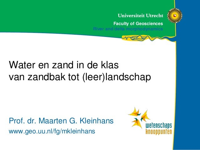 Faculty of Geosciences River and delta morphodynamics Water en zand in de klas van zandbak tot (leer)landschap Prof. dr. M...