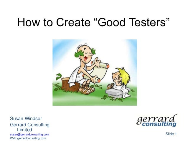 "How to Create ""Good Testers""Slide 1Susan WindsorGerrard ConsultingLimitedsusan@gerrardconsulting.comWeb: gerrardconsulting..."