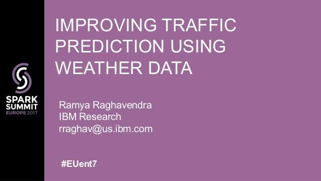 Ramya Raghavendra IBM Research rraghav@us.ibm.com IMPROVING TRAFFIC PREDICTION USING WEATHER DATA #EUent7
