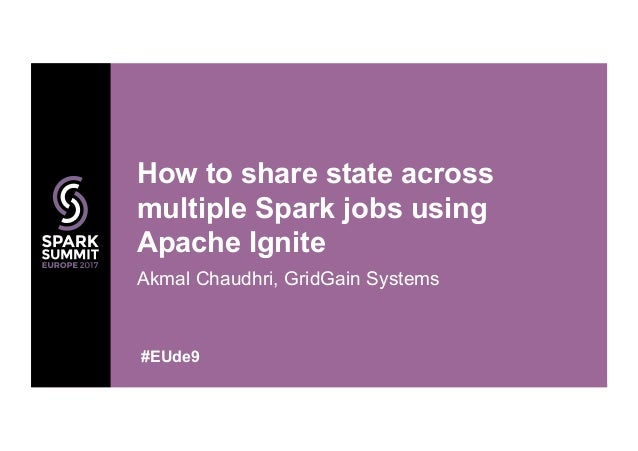 Akmal Chaudhri, GridGain Systems How to share state across multiple Spark jobs using Apache Ignite #EUde9