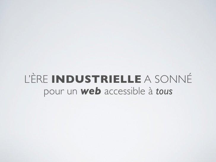 L'ÈRE INDUSTRIELLE A SONNÉ    pour un web accessible à tous