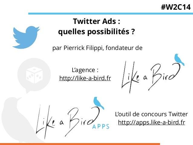 Twitter Ads :  quelles possibilités ?  par Pierrick Filippi, fondateur de  L'agence :  http://like-a-bird.fr  #W2C14  L'ou...