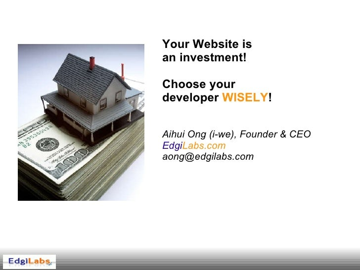 Your Website is  an investment! Choose your  developer  WISELY ! Aihui Ong (i-we), Founder & CEO Edgi Labs.com [email_addr...