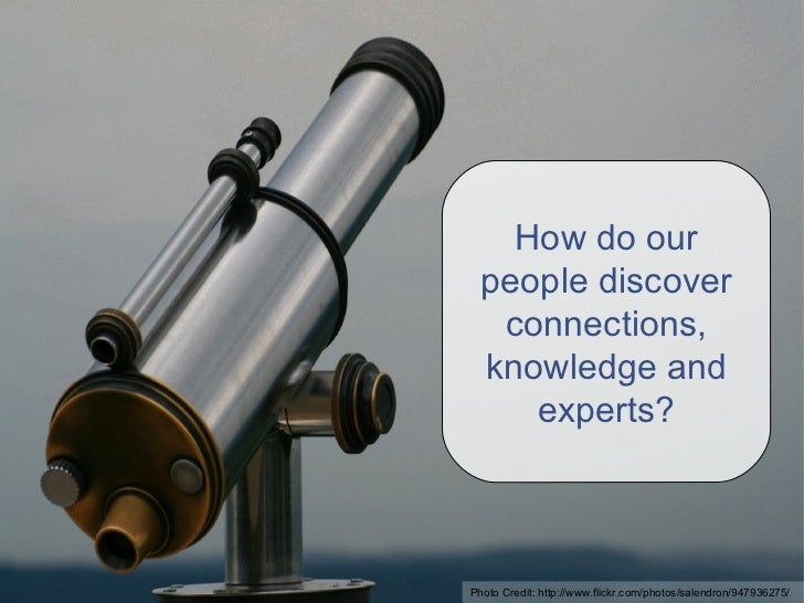 How do our people discover connections, knowledge and experts? Photo Credit: http://www.flickr.com/photos/salendron/947936...