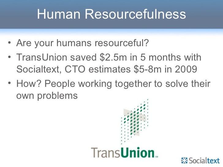 Human Resourcefulness <ul><li>Are your humans resourceful? </li></ul><ul><li>TransUnion saved $2.5m in 5 months with Socia...