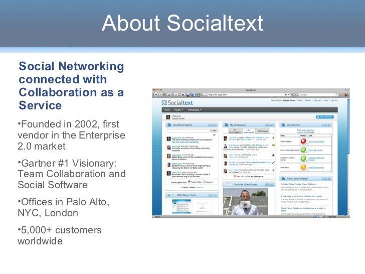 About Socialtext <ul><li>Founded in 2002, first vendor in the Enterprise 2.0 market </li></ul><ul><li>Gartner #1 Visionary...