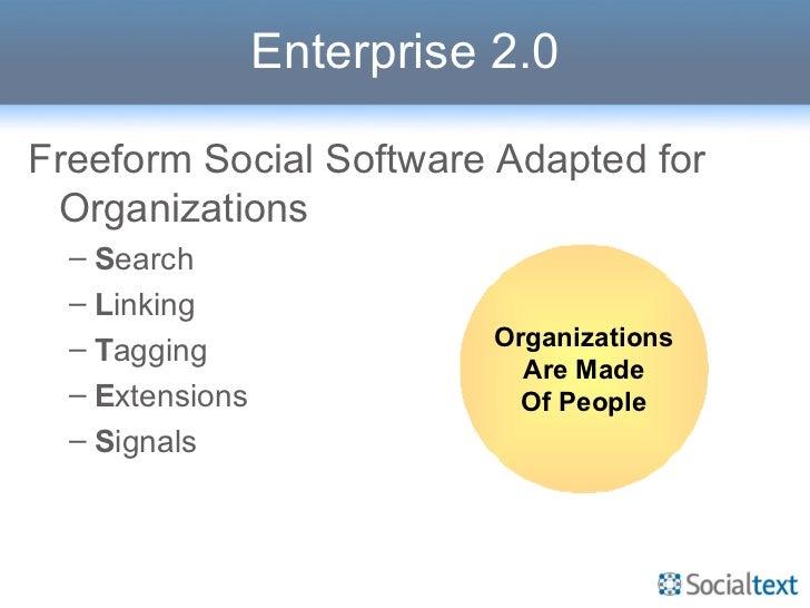 Enterprise 2.0 <ul><li>Freeform Social Software Adapted for Organizations </li></ul><ul><ul><li>S earch </li></ul></ul><ul...