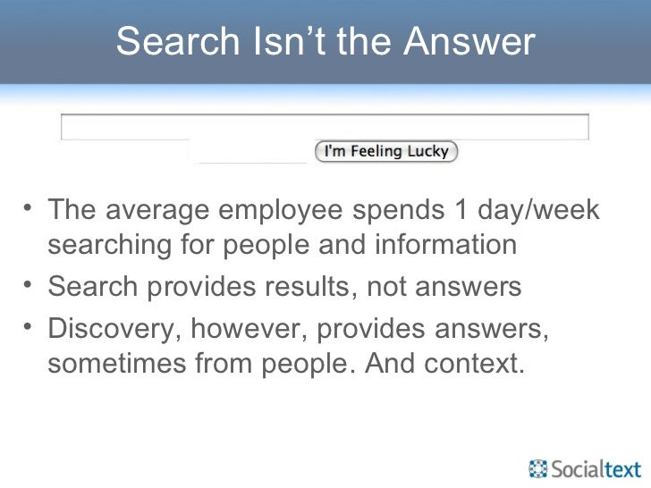 Search Isn't the Answer <ul><li>The average employee spends 1 day/week searching for people and information </li></ul><ul>...