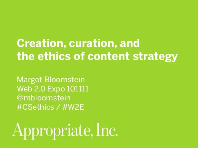 Creation, curation, and the ethics of content strategy Margot Bloomstein Web 2.0 Expo 101111 @mbloomstein #CSethics / #W2E