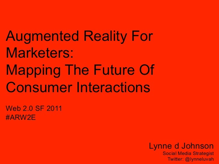 Augmented Reality ForMarketers:Mapping The Future OfConsumer InteractionsWeb 2.0 SF 2011#ARW2E                    Lynne d ...