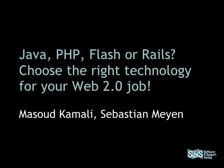 Java, PHP, Flash or Rails? Choose the right technology for your Web 2.0 job! Masoud Kamali, Sebastian Meyen