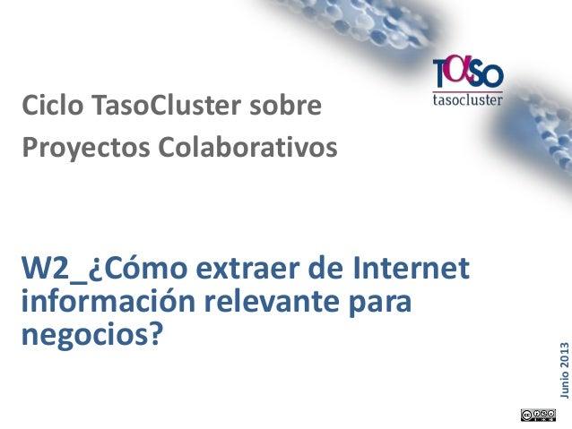 Página 1 Junio2013 W2_¿Cómo extraer de Internet información relevante para negocios? Ciclo TasoCluster sobre Proyectos Col...