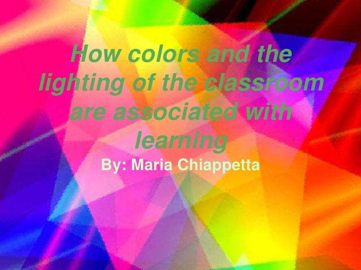 How colors and the lighting of the classroom are associated with learning<br />By: Maria Chiappetta<br />