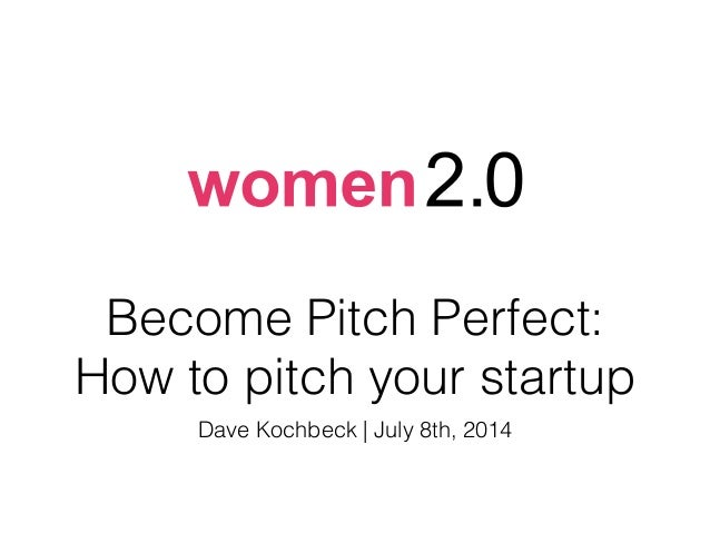 Become Pitch Perfect: How to pitch your startup Dave Kochbeck | July 8th, 2014