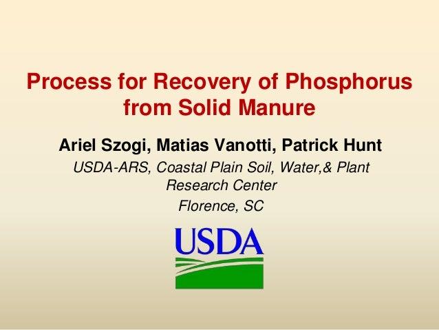 Process for Recovery of Phosphorusfrom Solid ManureAriel Szogi, Matias Vanotti, Patrick HuntUSDA-ARS, Coastal Plain Soil, ...