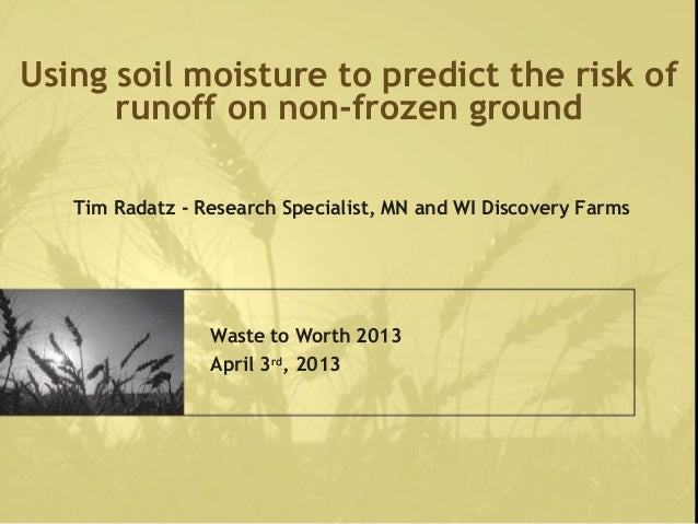 Using soil moisture to predict the risk ofrunoff on non-frozen groundWaste to Worth 2013April 3rd, 2013Tim Radatz - Resear...
