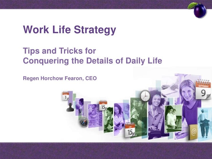 Work Life Strategy<br />Tips and Tricks for Conquering the Details of Daily Life<br />RegenHorchowFearon, CEO<br />