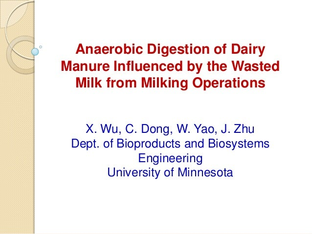Anaerobic Digestion of DairyManure Influenced by the WastedMilk from Milking OperationsX. Wu, C. Dong, W. Yao, J. ZhuDept....