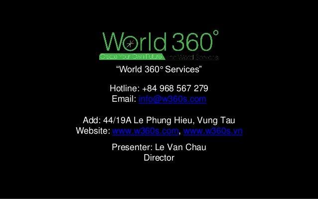 Presenter: Le Van Chau Director Hotline: +84 968 567 279 Email: info@w360s.com Add: 44/19A Le Phung Hieu, Vung Tau Website...