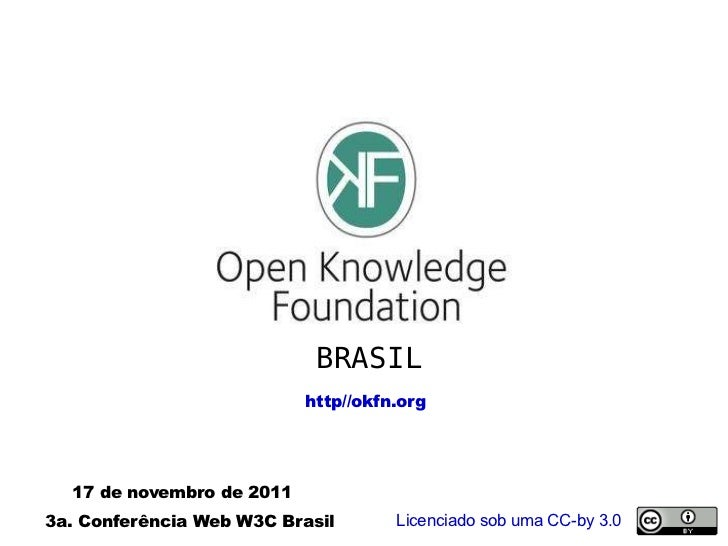 BRASIL http//okfn.org 17 de novembro de 2011 3a. Conferência Web W3C Brasil  Licenciado sob uma CC-by 3.0
