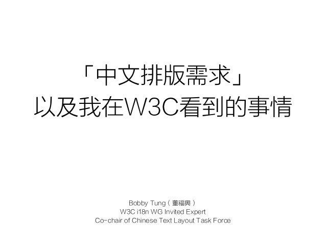 「中文排版需求」 以及我在W3C看到的事情 Bobby Tung(董福興) W3C i18n WG Invited Expert Co-chair of Chinese Text Layout Task Force