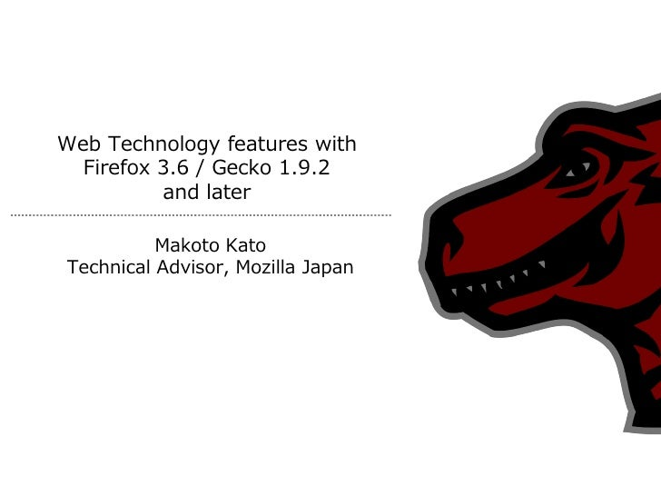 Web Technology features with   Firefox 3.6 / Gecko 1.9.2           and later            Makoto Kato Technical Advisor, Moz...