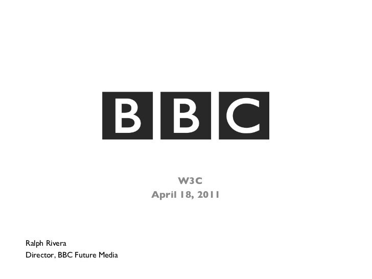 <ul><li>W3C  </li></ul><ul><li>April 18, 2011 </li></ul>Ralph Rivera Director, BBC Future Media