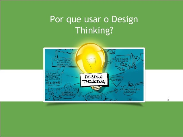 1 2 1 2 Por que usar o Design Thinking?