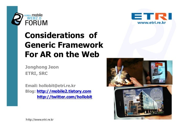 Considerations of Generic Framework For AR on the Web Jonghong Jeon ETRI, SRC  Email: hollobit@etri.re.kr Blog: http://mob...