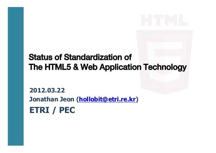 Status of Standardization ofThe HTML5 & Web Application Technology2012.03.22Jonathan Jeon (hollobit@etri.re.kr)ETRI / PEC