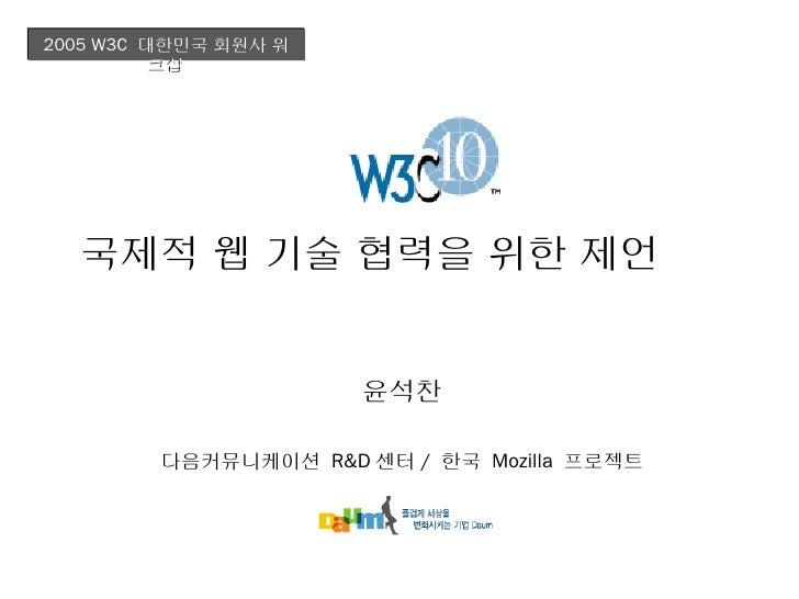 2005 W3C 대한민국 회원사 워          크샵  국제적 웹 기술 협력을 위한 제언                      윤석찬         다음커뮤니케이션 R&D 센터 / 한국 Mozilla 프로젝트